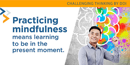 Practicing mindfulness means learning to be in the present moment.